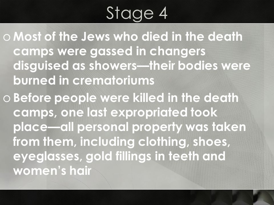 Stage 4 o Most of the Jews who died in the death camps were gassed in changers disguised as showerstheir bodies were burned in crematoriums o Before p