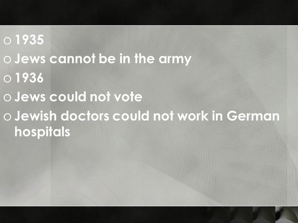 o 1935 o Jews cannot be in the army o 1936 o Jews could not vote o Jewish doctors could not work in German hospitals