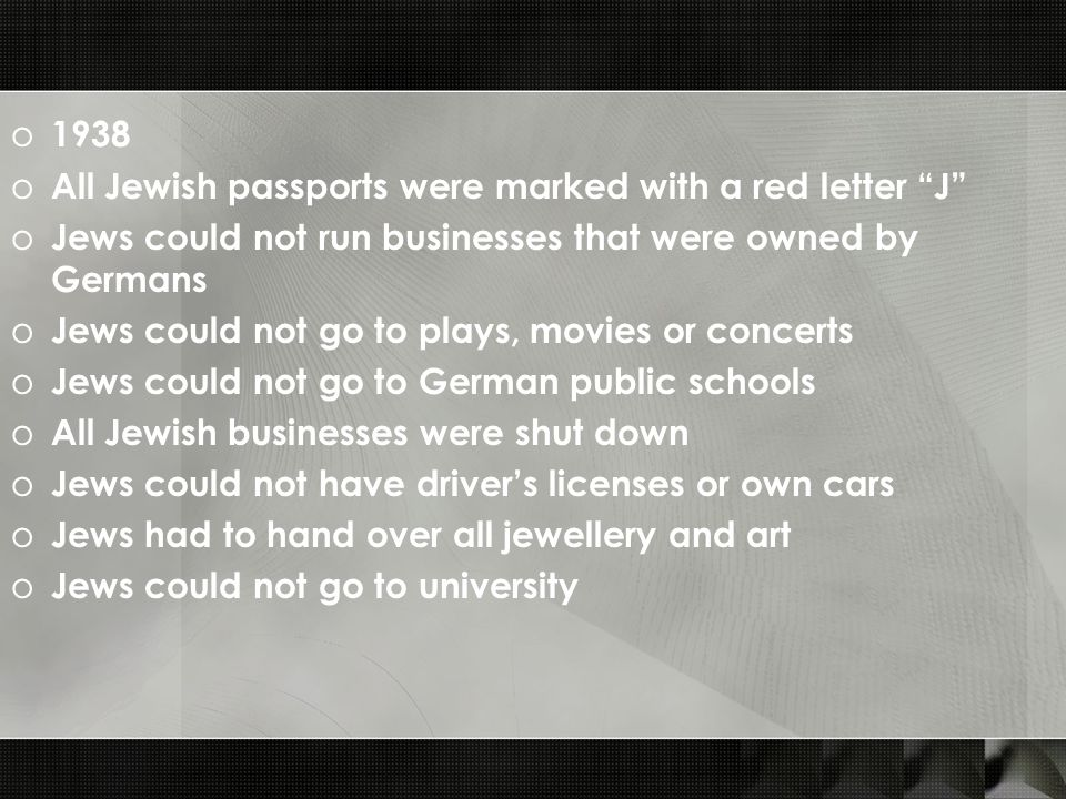 o 1938 o All Jewish passports were marked with a red letter J o Jews could not run businesses that were owned by Germans o Jews could not go to plays,
