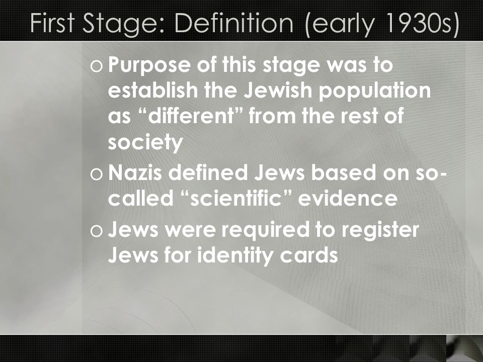 First Stage: Definition (early 1930s) o Purpose of this stage was to establish the Jewish population as different from the rest of society o Nazis def