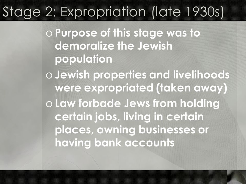 Stage 2: Expropriation (late 1930s) o Purpose of this stage was to demoralize the Jewish population o Jewish properties and livelihoods were expropria
