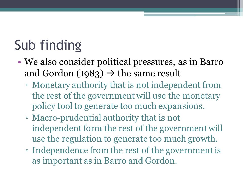Sub finding We also consider political pressures, as in Barro and Gordon (1983) the same result Monetary authority that is not independent from the rest of the government will use the monetary policy tool to generate too much expansions.