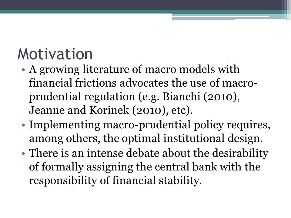 Motivation A growing literature of macro models with financial frictions advocates the use of macro- prudential regulation (e.g.
