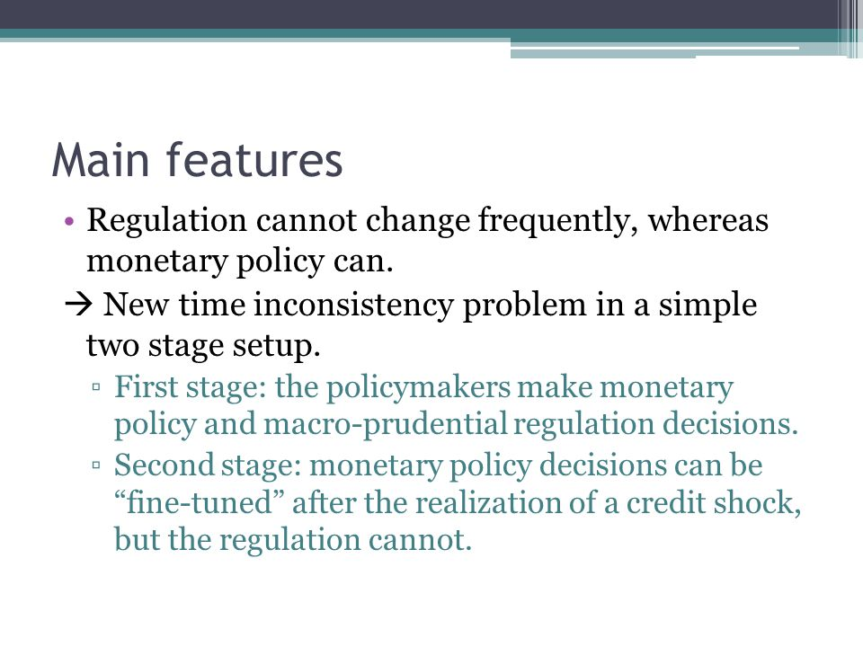 Main features Regulation cannot change frequently, whereas monetary policy can.