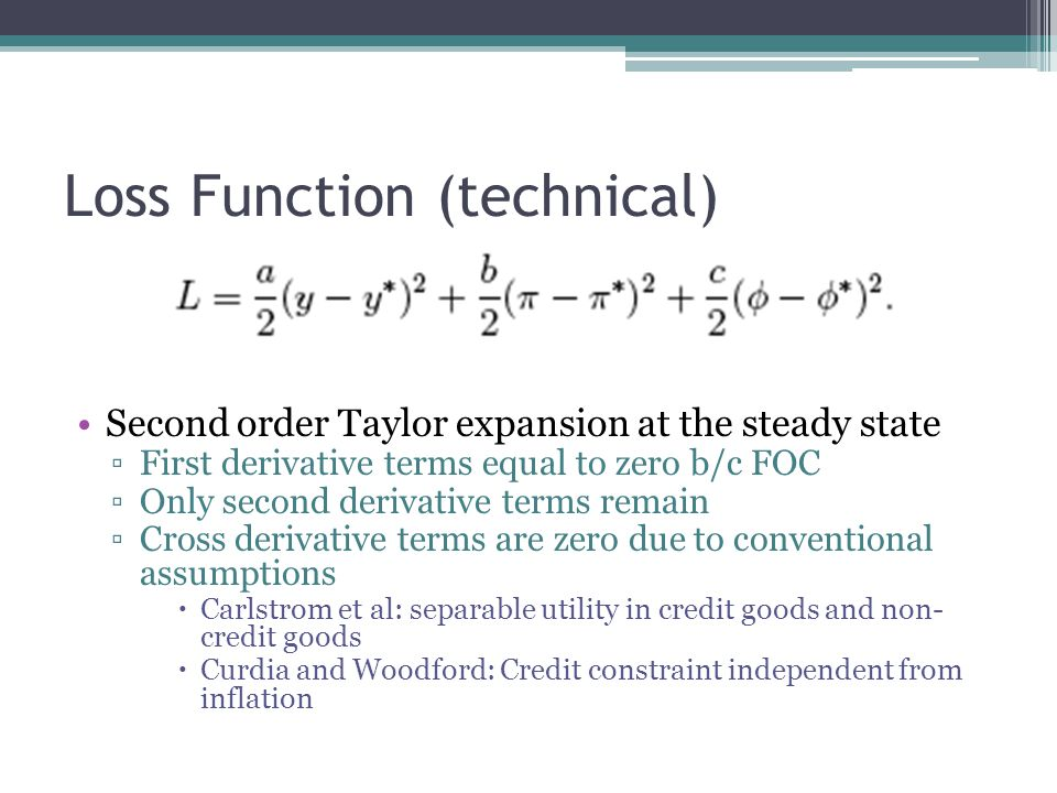 Loss Function (technical) Second order Taylor expansion at the steady state First derivative terms equal to zero b/c FOC Only second derivative terms remain Cross derivative terms are zero due to conventional assumptions Carlstrom et al: separable utility in credit goods and non- credit goods Curdia and Woodford: Credit constraint independent from inflation