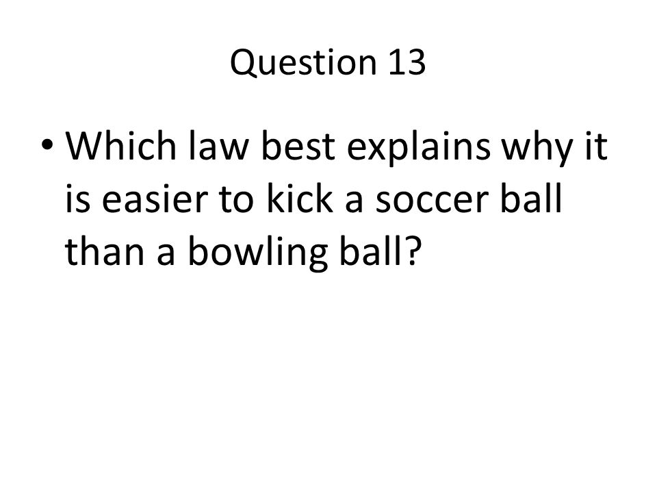 Question 13 Which law best explains why it is easier to kick a soccer ball than a bowling ball?