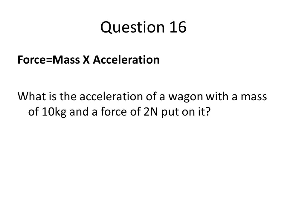 Question 16 Force=Mass X Acceleration What is the acceleration of a wagon with a mass of 10kg and a force of 2N put on it?