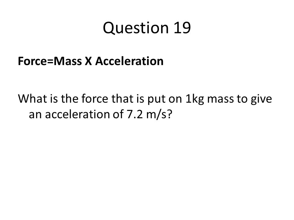 Question 19 Force=Mass X Acceleration What is the force that is put on 1kg mass to give an acceleration of 7.2 m/s?