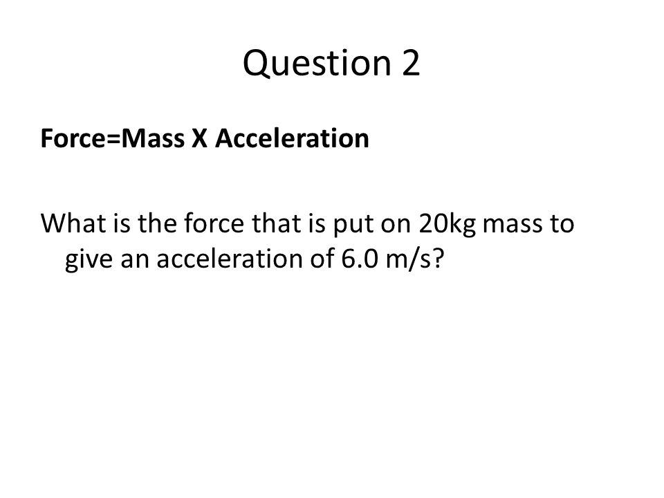 Question 2 Force=Mass X Acceleration What is the force that is put on 20kg mass to give an acceleration of 6.0 m/s?