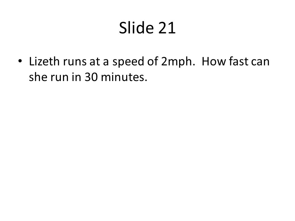 Slide 21 Lizeth runs at a speed of 2mph. How fast can she run in 30 minutes.