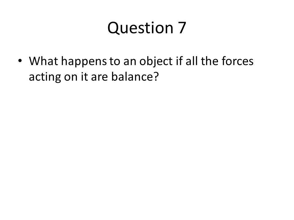 Question 7 What happens to an object if all the forces acting on it are balance?