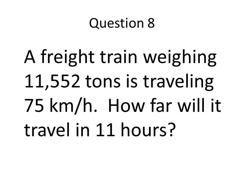 Question 8 A freight train weighing 11,552 tons is traveling 75 km/h.