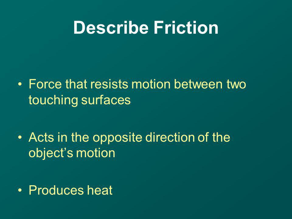 Force that resists motion between two touching surfaces Acts in the opposite direction of the objects motion Produces heat