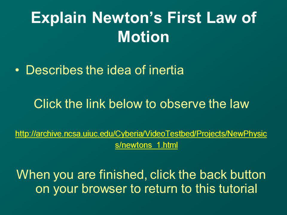 Describes the idea of inertia Click the link below to observe the law http://archive.ncsa.uiuc.edu/Cyberia/VideoTestbed/Projects/NewPhysic s/newtons_1