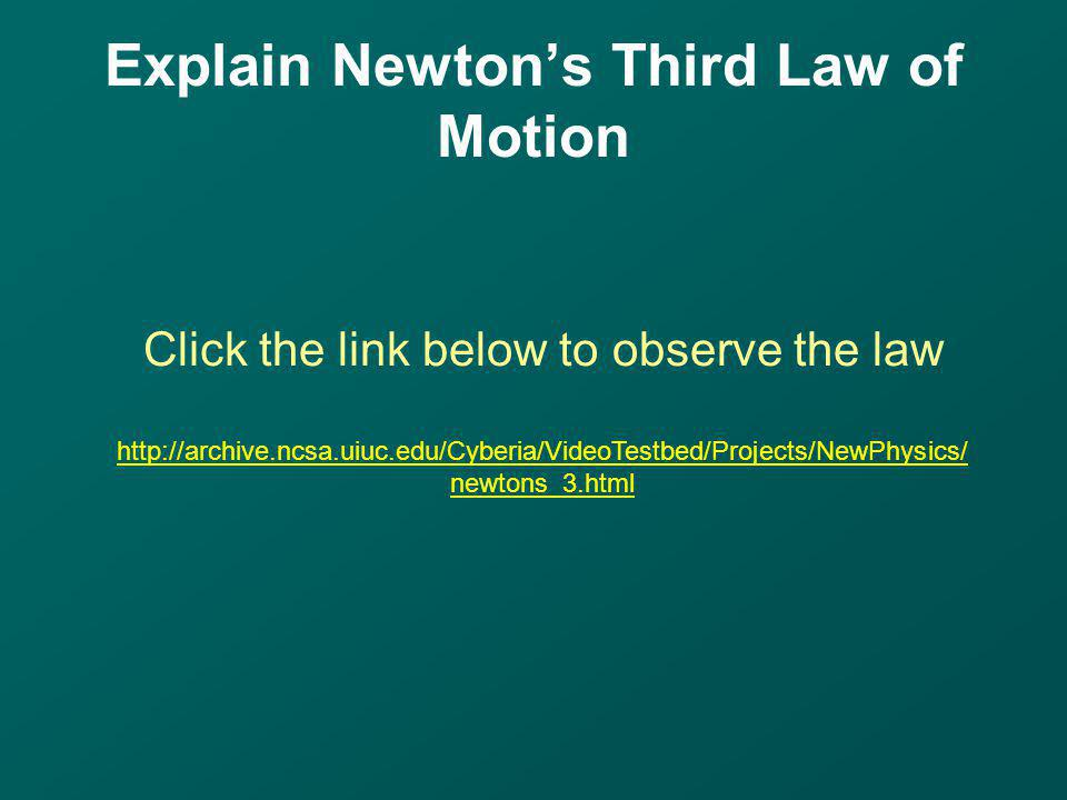 Explain Newtons Third Law of Motion Click the link below to observe the law http://archive.ncsa.uiuc.edu/Cyberia/VideoTestbed/Projects/NewPhysics/ new