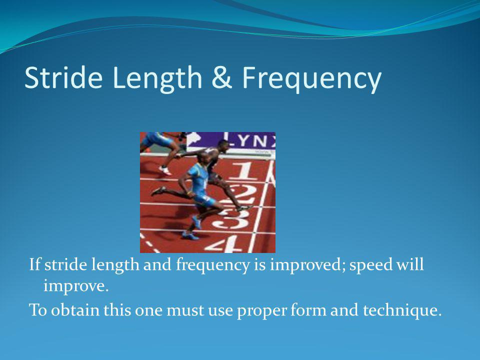 Stride Length & Frequency If stride length and frequency is improved; speed will improve. To obtain this one must use proper form and technique.