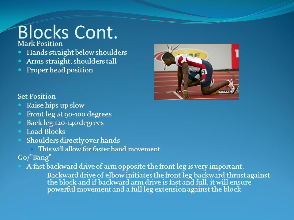 Blocks Cont. Mark Position Hands straight below shoulders Arms straight, shoulders tall Proper head position Set Position Raise hips up slow Front leg