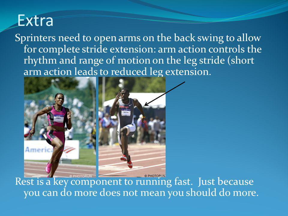 Extra Sprinters need to open arms on the back swing to allow for complete stride extension: arm action controls the rhythm and range of motion on the