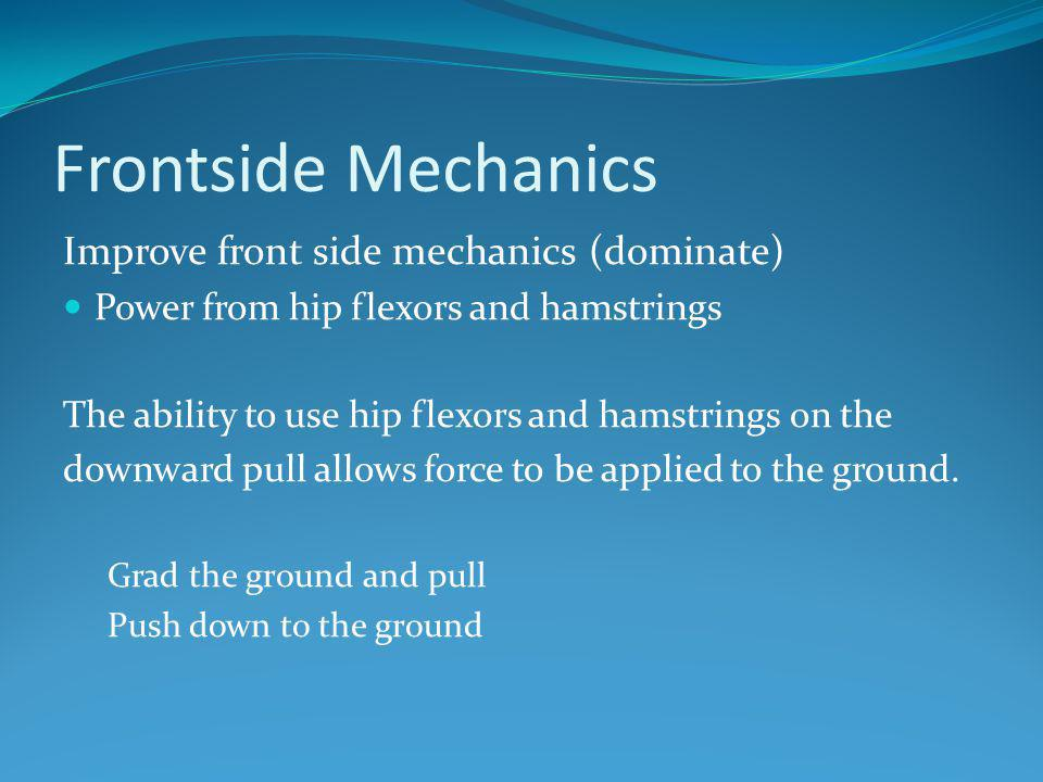 Frontside Mechanics Improve front side mechanics (dominate) Power from hip flexors and hamstrings The ability to use hip flexors and hamstrings on the