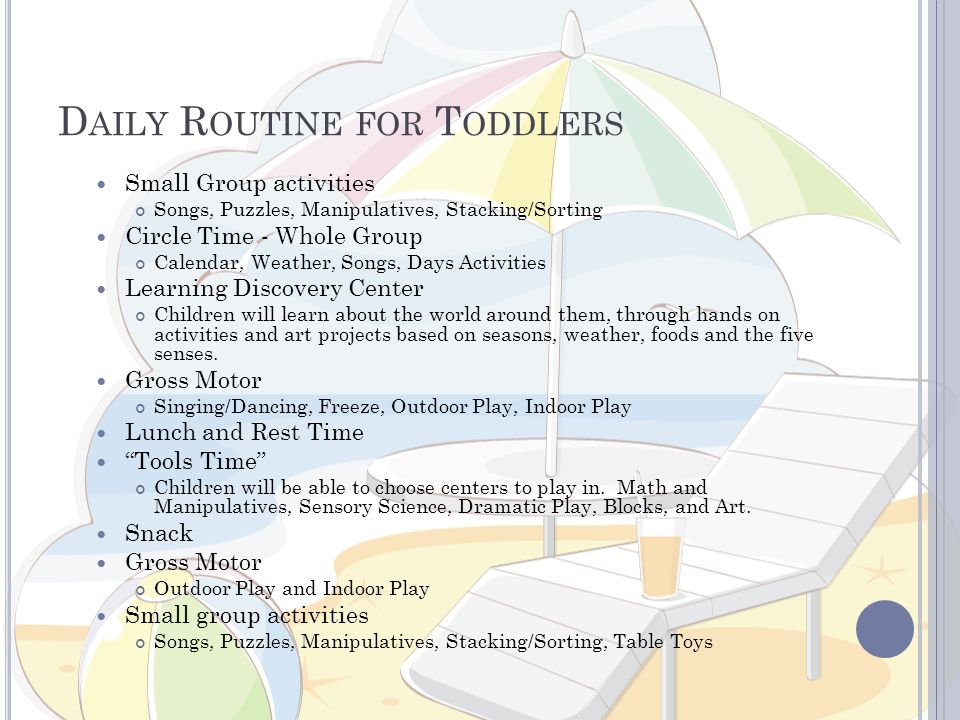 D AILY R OUTINE FOR T ODDLERS Small Group activities Songs, Puzzles, Manipulatives, Stacking/Sorting Circle Time - Whole Group Calendar, Weather, Songs, Days Activities Learning Discovery Center Children will learn about the world around them, through hands on activities and art projects based on seasons, weather, foods and the five senses.