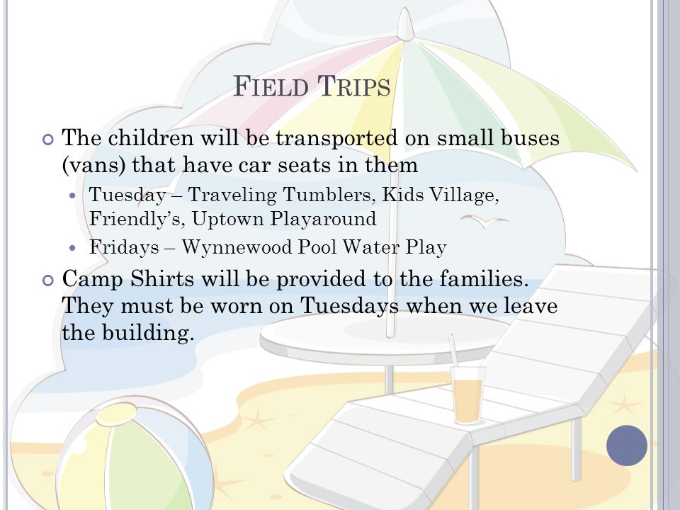 F IELD T RIPS The children will be transported on small buses (vans) that have car seats in them Tuesday – Traveling Tumblers, Kids Village, Friendlys