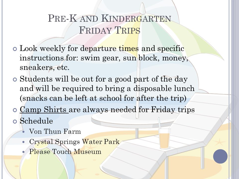 P RE -K AND K INDERGARTEN F RIDAY T RIPS Look weekly for departure times and specific instructions for: swim gear, sun block, money, sneakers, etc. St