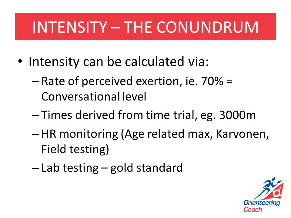INTENSITY – THE CONUNDRUM Intensity can be calculated via: – Rate of perceived exertion, ie. 70% = Conversational level – Times derived from time tria