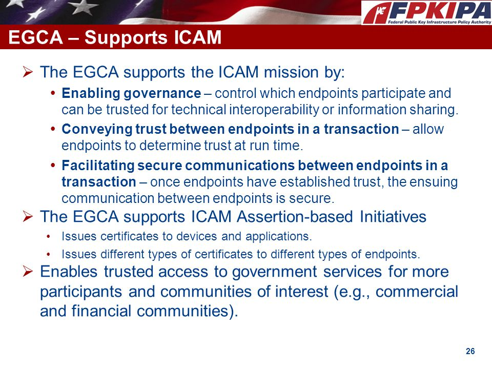EGCA – Supports ICAM The EGCA supports the ICAM mission by: Enabling governance – control which endpoints participate and can be trusted for technical