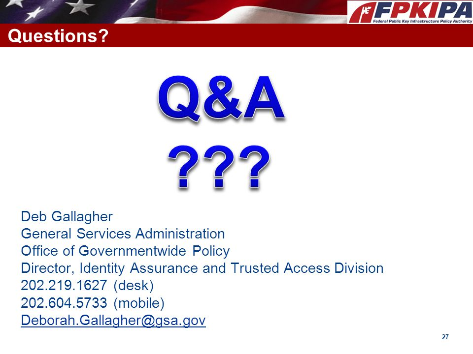 Questions? Deb Gallagher General Services Administration Office of Governmentwide Policy Director, Identity Assurance and Trusted Access Division 202.