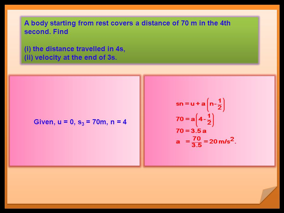 A body starting from rest covers a distance of 70 m in the 4th second. Find (i) the distance travelled in 4s, (ii) velocity at the end of 3s. A body s