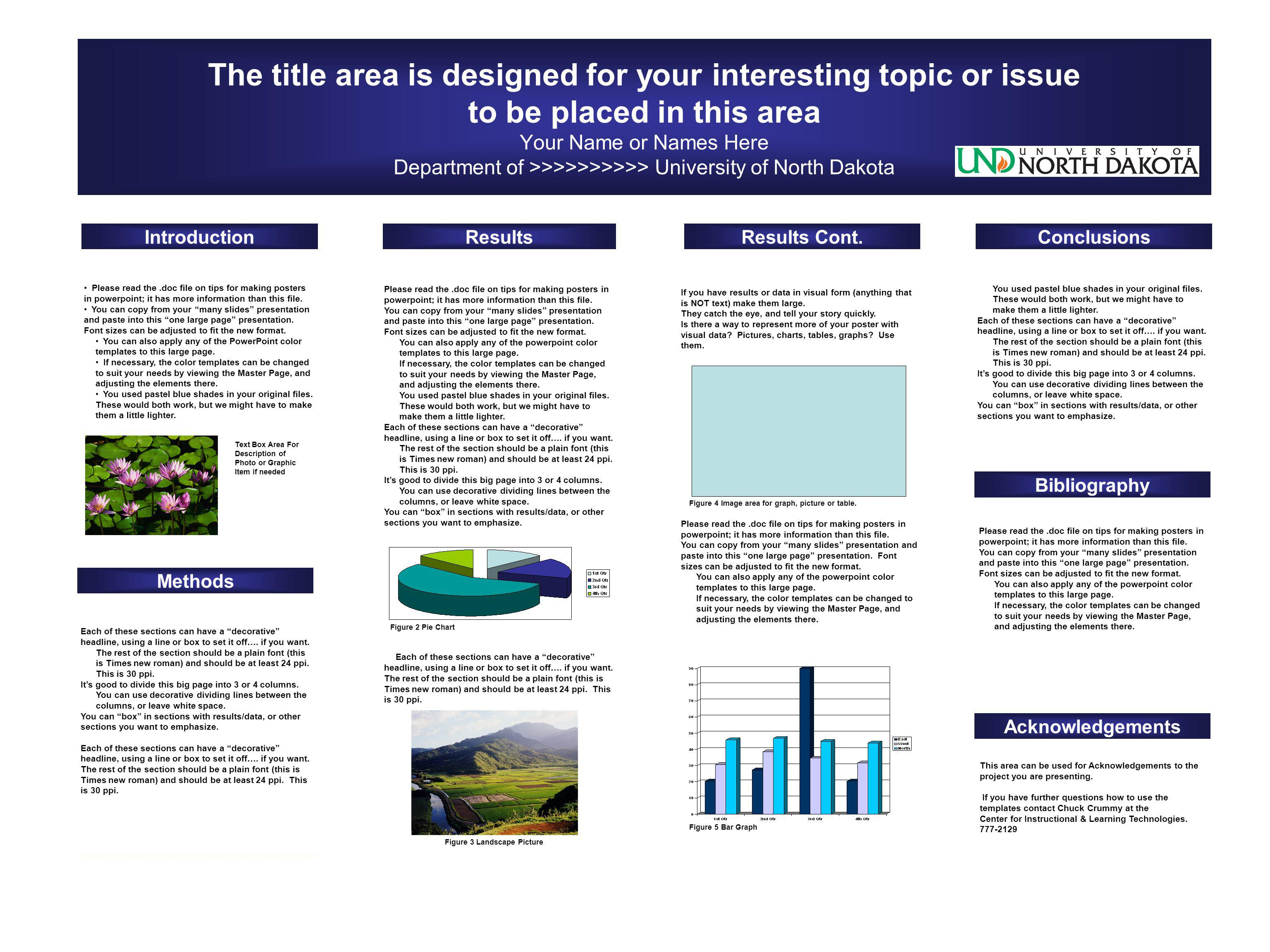 The title area is designed for your interesting topic or issue to be placed in this area Your Name or Names Here Department of >>>>>>>>>> University of North Dakota IntroductionResultsResults Cont.Conclusions Bibliography Acknowledgements Methods Please read the.doc file on tips for making posters in powerpoint; it has more information than this file.