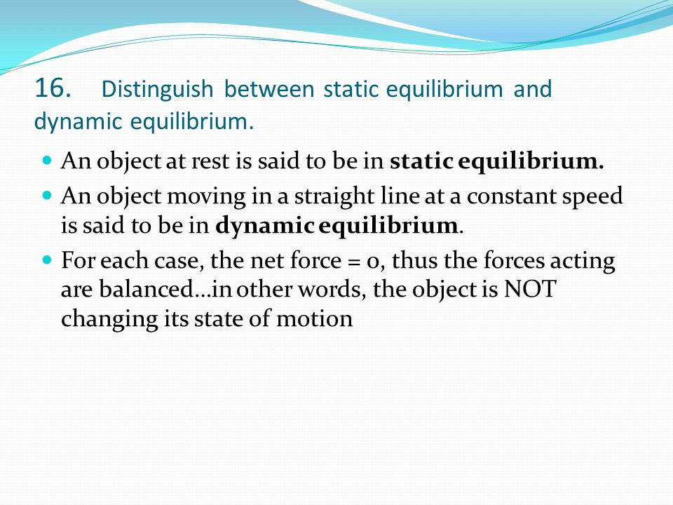 16. Distinguish between static equilibrium and dynamic equilibrium. An object at rest is said to be in static equilibrium. An object moving in a strai