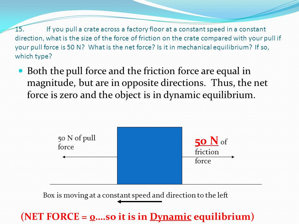 15. If you pull a crate across a factory floor at a constant speed in a constant direction, what is the size of the force of friction on the crate com