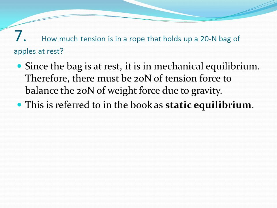 7. How much tension is in a rope that holds up a 20-N bag of apples at rest? Since the bag is at rest, it is in mechanical equilibrium. Therefore, the
