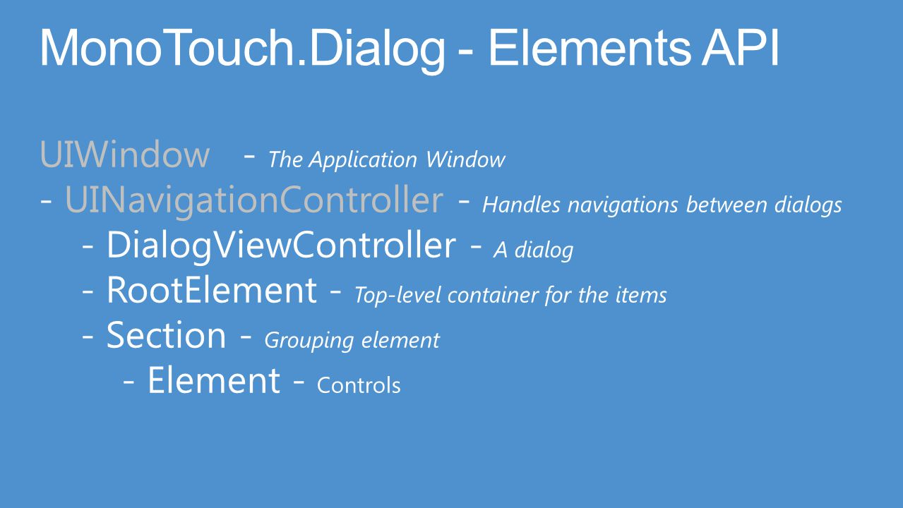 UIWindow- The Application Window - UINavigationController - Handles navigations between dialogs - DialogViewController - A dialog - RootElement - Top-