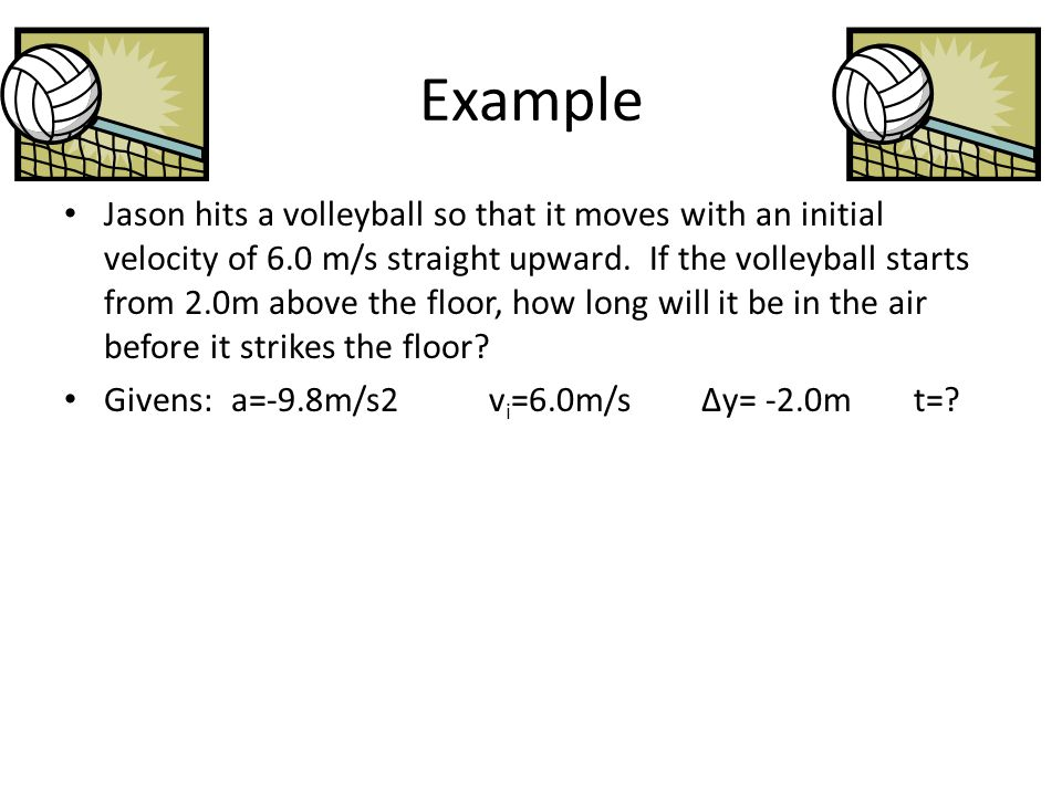 Example Jason hits a volleyball so that it moves with an initial velocity of 6.0 m/s straight upward. If the volleyball starts from 2.0m above the flo