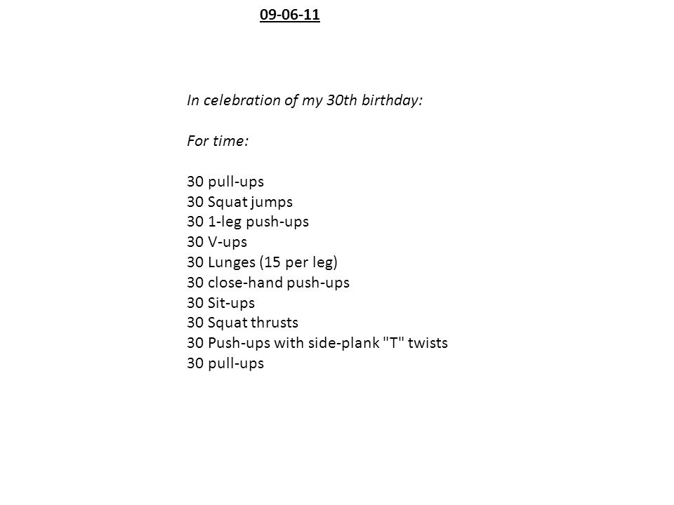 In celebration of my 30th birthday: For time: 30 pull-ups 30 Squat jumps 30 1-leg push-ups 30 V-ups 30 Lunges (15 per leg) 30 close-hand push-ups 30 S