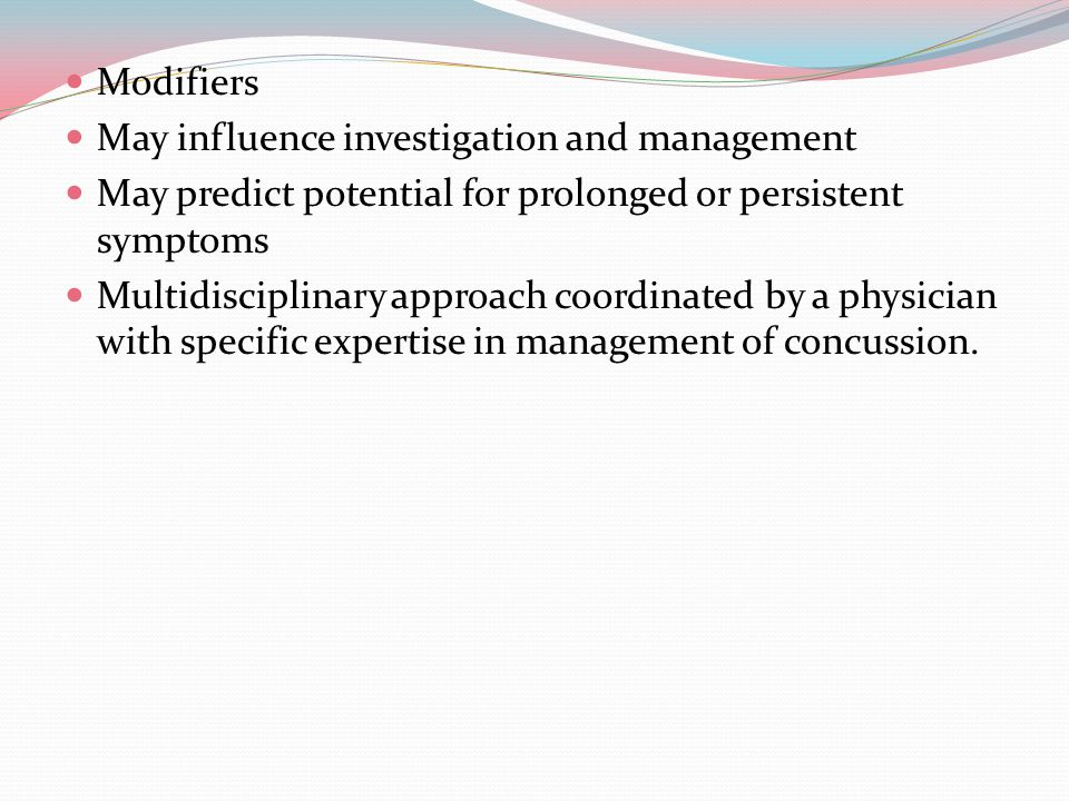 Modifiers May influence investigation and management May predict potential for prolonged or persistent symptoms Multidisciplinary approach coordinated by a physician with specific expertise in management of concussion.
