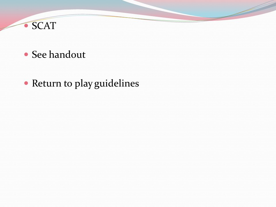 SCAT See handout Return to play guidelines