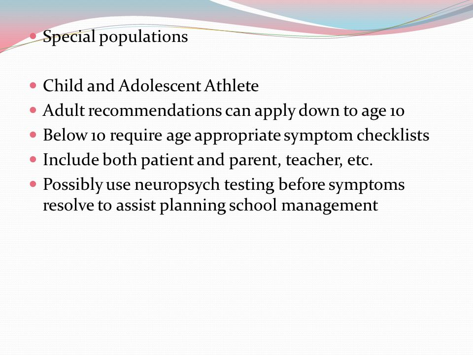 Special populations Child and Adolescent Athlete Adult recommendations can apply down to age 10 Below 10 require age appropriate symptom checklists Include both patient and parent, teacher, etc.