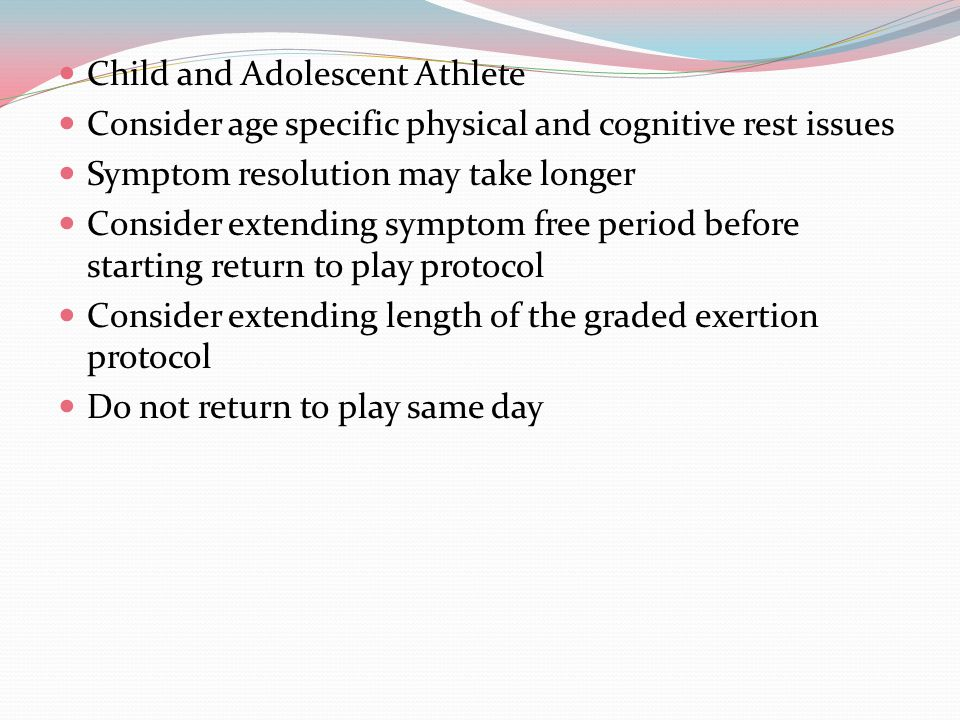 Child and Adolescent Athlete Consider age specific physical and cognitive rest issues Symptom resolution may take longer Consider extending symptom free period before starting return to play protocol Consider extending length of the graded exertion protocol Do not return to play same day
