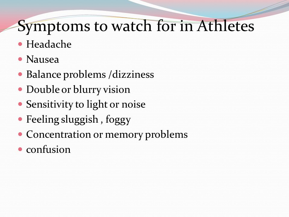 Symptoms to watch for in Athletes Headache Nausea Balance problems /dizziness Double or blurry vision Sensitivity to light or noise Feeling sluggish, foggy Concentration or memory problems confusion