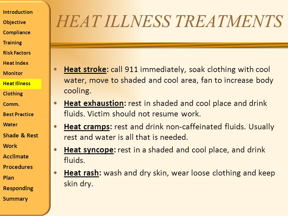 HEAT ILLNESS TREATMENTS Heat stroke: call 911 immediately, soak clothing with cool water, move to shaded and cool area, fan to increase body cooling.