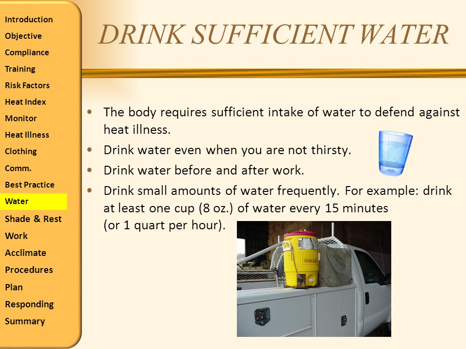 DRINK SUFFICIENT WATER The body requires sufficient intake of water to defend against heat illness. Drink water even when you are not thirsty. Drink w