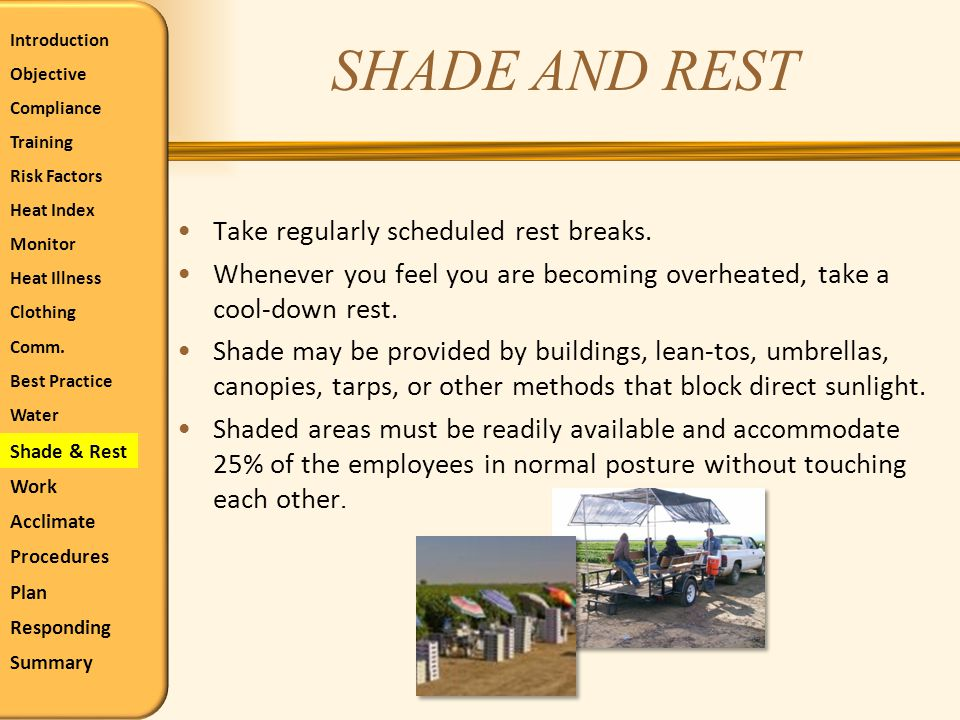 SHADE AND REST Take regularly scheduled rest breaks. Whenever you feel you are becoming overheated, take a cool-down rest. Shade may be provided by bu