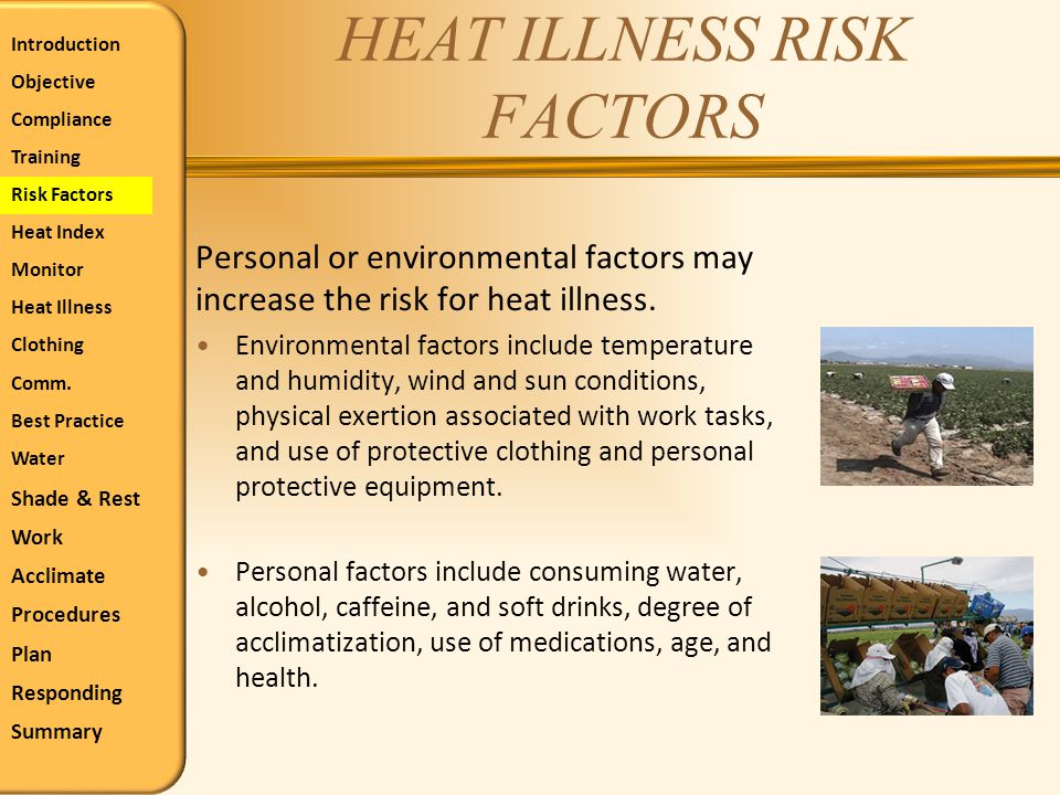 HEAT ILLNESS RISK FACTORS Personal or environmental factors may increase the risk for heat illness. Environmental factors include temperature and humi