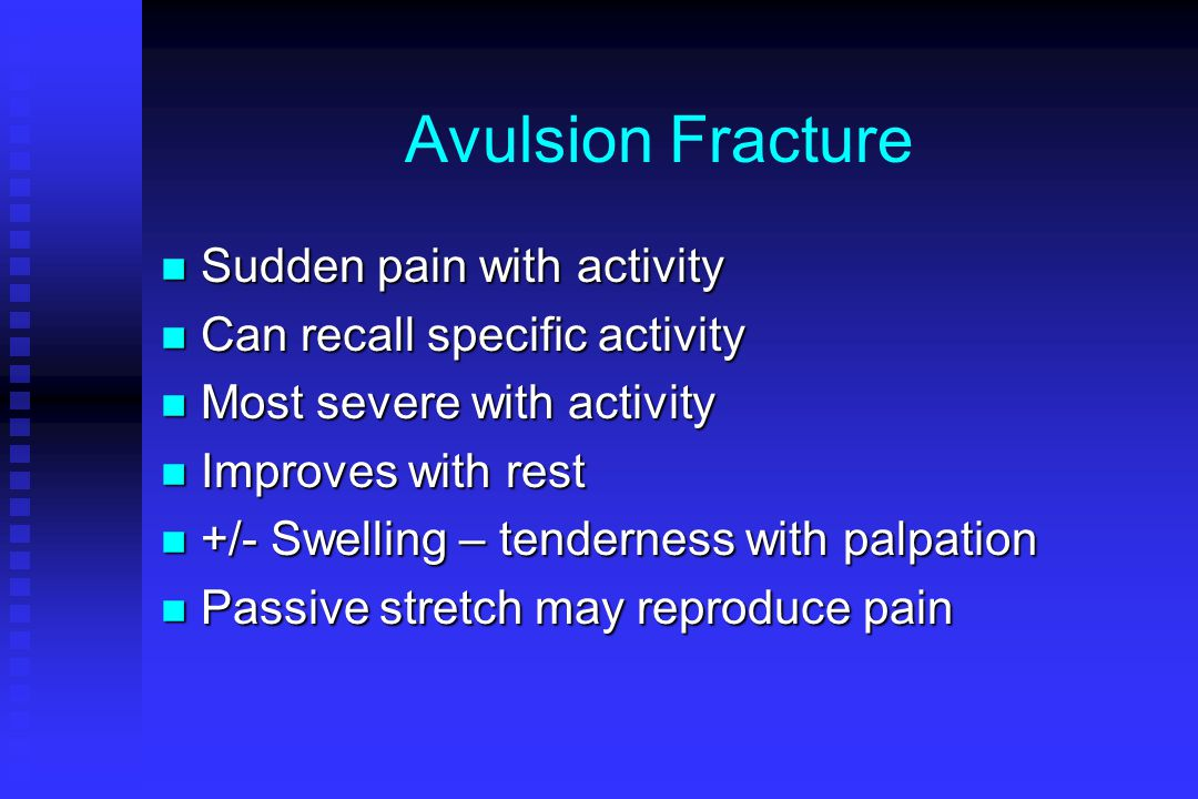 Avulsion Fracture n Sudden pain with activity n Can recall specific activity n Most severe with activity n Improves with rest n +/- Swelling – tendern