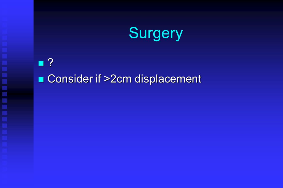 Surgery n ? n Consider if >2cm displacement