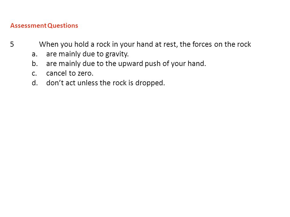 5When you hold a rock in your hand at rest, the forces on the rock a.are mainly due to gravity. b.are mainly due to the upward push of your hand. c.ca