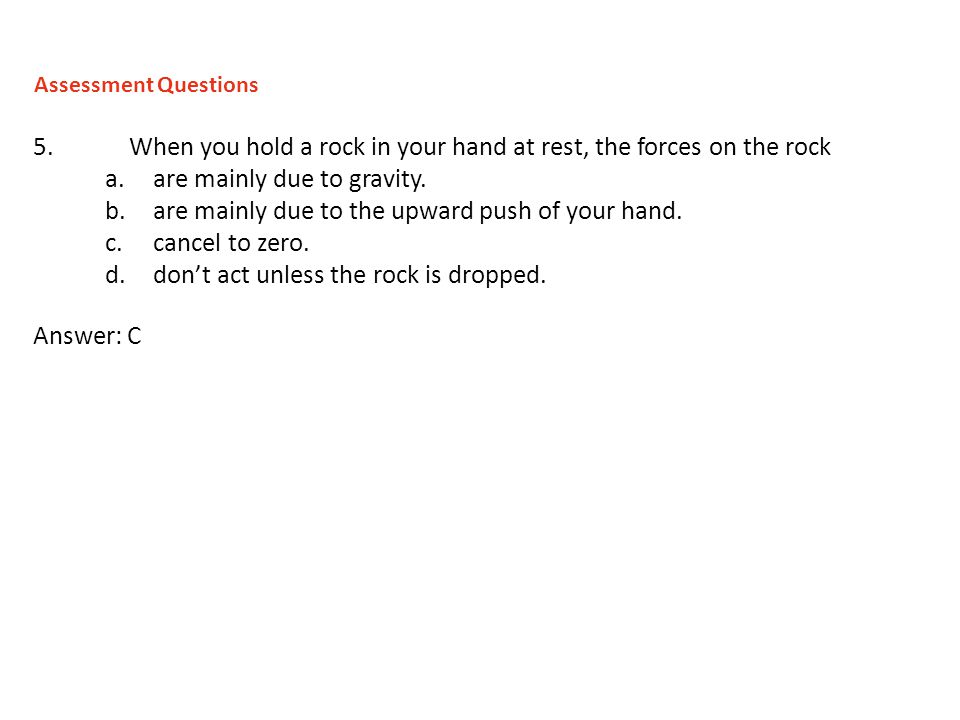 5.When you hold a rock in your hand at rest, the forces on the rock a.are mainly due to gravity. b.are mainly due to the upward push of your hand. c.c